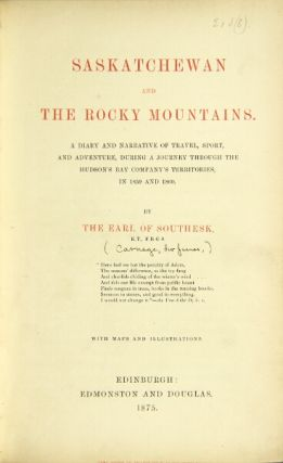Saskatchewan and the Rocky Mountains: a diary and narrative of travel, sport, and adventure, during a journey through the Hudson's Bay Company's territories, in 1859 and 1860. By the Earl of Southesk