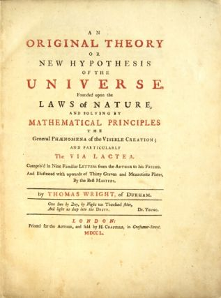 An original theory or new hypothesis of the universe, founded upon the laws of nature, and solving by mathematical principles the general phaenomena of the visible creation; and particularly the Via Lactea