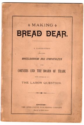 Making bread dear. A controversy between Wheelbarrow and Sympathizer upon corners and the board of trade with reference to the labor question. Matthew Marks Trumbull, & Lyman J. Gage.