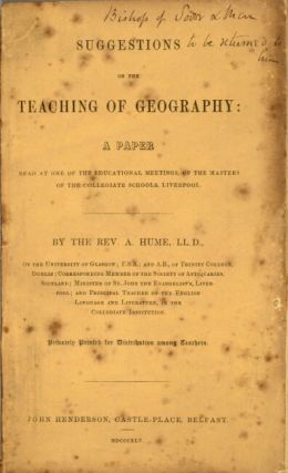 Suggestions on the teaching of geography: a paper read at one of the educational meetings, of the masters of the collegiate schools, Liverpool...Privately printed for distribution among teachers. Abraham Hume, Rev.