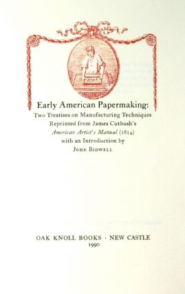 Early American papermaking. Two treatises on manufacturing techniques reprinted from James Cutbush's American artist's manual (1814) with an introduction by John Bidwell
