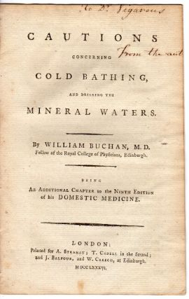 Cautions concerning cold bathing, and drinking the mineral waters ... being an additional chapter to the ninth edition of his Domestic Medicine. William Buchan.