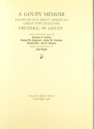 A Goudy memoir: essays by and about America's great type designer Frederic W. Goudy. With contributions by Alexander S. Lawson, Howard W. Coggeshall, Arthur W. Rushmore, Richard Ellis, Earl H. Emmons. Wood engravings by John DePol