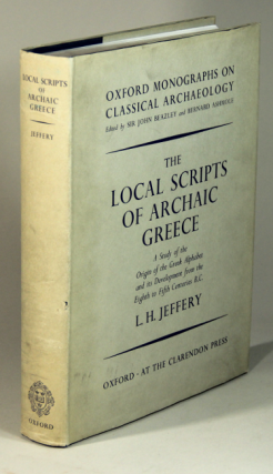 The local scripts of archaic Greece. A study of the origin of the Greek alphabet and its development from the eighth to fifth centuries B.C. L. H. Jeffery.
