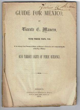 Guide for Mexico ... with three maps, Viz: of the railways from Veracruz to Mexico and Mexico to Xochialco, and a topographical plan of the city of Mexico, also various sights of public buildings. Vicente Manero.