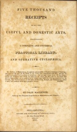 Five thousand receipts in all the useful and domestic arts, constituting a complete and universal practical library, and operative cyclopedia