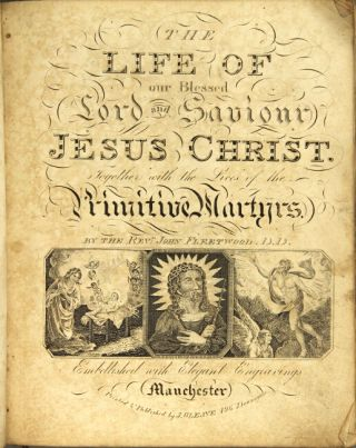 The Life of Our Blessed Lord and Saviour Jesus Christ; containing a full, accurate, and instructive history of the various transactions in the life of our glorious redeemer ... together with the lives, transactions and sufferings of the holy evangelists, apostles, and others ... The fourth edition