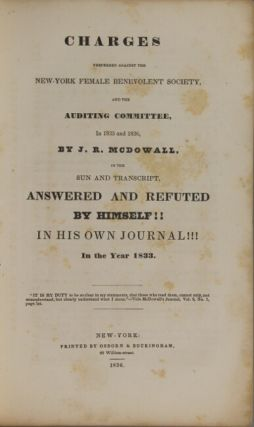 Charges preferred against the New-York Female Benevolent Society, and the auditing committee, in 1835 and 1836, by J.R. McDowall, in the Sun and Transcript, answered and refuted by himself!! in his own journal!!! in the year 1833