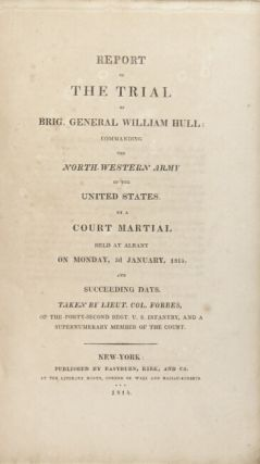 Report of the trial of Brig. General William Hull; commanding the North-Western Army of the United States. By a court martial held at Albany on Monday, 3d January, 1814 and succeeding days
