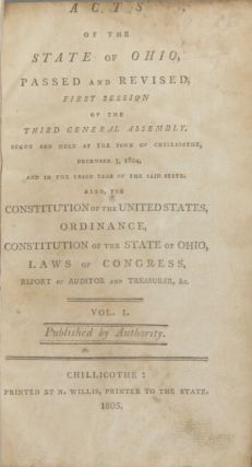 Acts of the state of Ohio passed and revised, first session of the third general assembly. Begun and held at the town of Chillicothe, December 3, 1804 ... Volume I [all published]. Published by authority