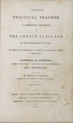 French practical teacher. A complete grammar of the French language on the progressive system...comprising 244 exercises, mostly written in the style of a conversation; and a vocabulary