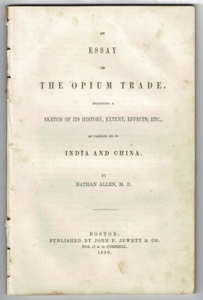 An essay on the opium trade. Including a sketch of its history, extent, effects, etc., as carried...