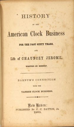 History of the American clock business for the past sixty years, and life of Chauncey Jerome, written by himself ... Barnum's connection with the Yankee clock business