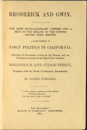 Broderick and Gwin. The most extraordinary contest for a seat in the Senate of the United States ever known. A brief history of early politics in California ... and an unbiased account of the fatal duel between Broderick and Judge Terry, together with the death of Senator Broderick