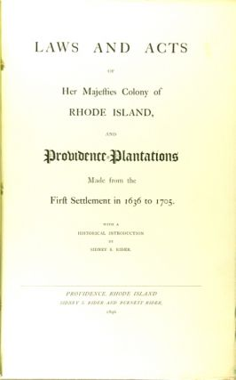 Laws and acts of Her Majesties Colony of Rhode Island, and Providence Plantations made from the first settlement in 1636 to 1705. With an introduction by Sidney S. Rider