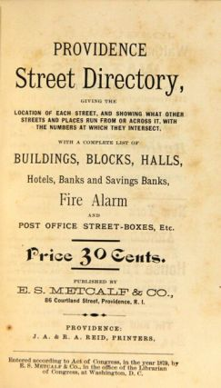 Providence street directory, giving the location of each street, and showing what other streets and places run from or across it, with the numbers at which they intersect, with a complete list of buildings, blocks, halls, hotels, banks and savings banks, fire alarm and post office street-boxes, etc. Price 30 cents. Published by E. S. Metcalf & Co.