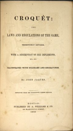 Croquêt: the laws and regulations of the game, thoroughly revised, with a description of the implements ... illustrated with diagrams and engravings ... reprinted from the eighteenth London edition