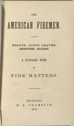 The American firemen. Essays, lurid leaves, sketches, sparks. A standard work on fire matters