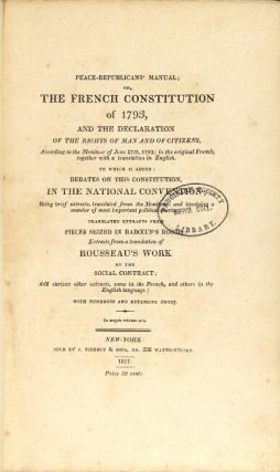 Peace-republicans' manual: or, the French constitution of 1793, and the Declaration of the rights of man and of citizens ... To which is added: debates on this constitution in the National convention ... translated extracts from pieces seized in Baboeuf's rooms ; extracts from a translation of Rousseau's work on the Social contract and various other extracts ; and various other extracts...