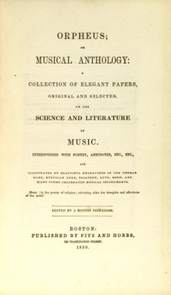 Orpheus; or musical anthology: a collection of elegant papers, original and selected, on the science and literature of music. Edited by a Boston professor