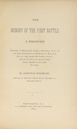 The memory of the first battle: a discourse preached in Westminster Church, Providence, R.I., on the 28th anniversary of the Battle of Bull Run, July 21, 1889, before the veteran associations of the First and Second Rhode Island Regiments and their batteries