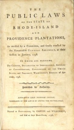The public laws of the State of Rhode-Island and Providence Plantations, as revised by a committee, and finally enacted by the Honourable General Assembly ... To which are prefixed the charter, Declaration of Independence, Articles of Confederation, Constitution ... and President Washington's address of September, 1796