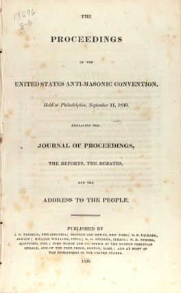 The proceedings of the United States Anti-Masonic Convention, held at Philadelphia, September 11, 1830. Embracing the journal of proceedings, the reports, the debates, and the address to the people