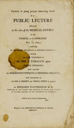 Cautions to young persons concerning health in public lecture delivered at the close of the medical course in the Chapel of Cambridge Nov. 20, 1804; containing the general doctrine of chronic diseases, shewing the evil tendency of the use of tobacco upon young persons; more especially in the pernicious effects of smoking cigars; with observations on the use of ardent and vinous spirits in general