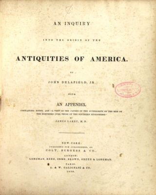 """An inquiry into the origin of the antiquities of America. By John Delafield, Jr. With an appendix, containing notes, and """"a view of the causes of the superiority of the men of the northern over those of the southern hemisphere."""" By James Lakey, M. D."""