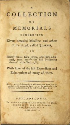 Collections of memorials concerning divers deceased ministers and others of the people called Quakers, in Pennsylvania, New-Jersey, and parts adjacent from nearly the first settlement thereof to the year 1787. With some of the last expressions and exhortations of many of them