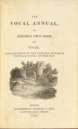 The vocal annual, or singer's own song book, for 1832. A collection of the newest and most popular songs of the day