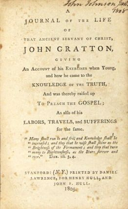 A journal of the life of that ancient servant of Christ, John Gratton, giving an account of his exercises when young, and how he came to the knowledge of the truth, and was thereby raised up to preach the gospel; as also of his labors, travels, and sufferings for the same...