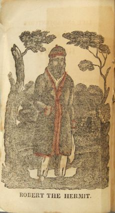 Life and adventures of Robert, the hermit of Massachusetts, who has lived fourteen years in a cave, secluded from human society. Comprising an account of his birth, parentage, sufferings, and providential escape from unjust and cruel bondage in early life - and his reasons for becoming a recluse. Taken from his own mouth, and published for his benefit