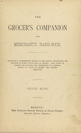 The grocer's companion and merchant's hand-book. Containing a comprehensive account of the growth, manufactures and qualities of every article sold by the grocers. Also, tables of weights and measures and information of a general nature of value to grocers and country merchants. Price: $2.00