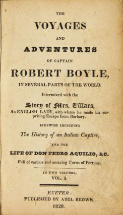 The voyages and adventures of Captain Robert Boyle, in several parts of the world. Intermixed with story of Mrs. Villars, an English lady, with whom he made his surprising escape from barbary. Likewise including the history of an Italian captive, and the life of Do Pedro Aquillo, &c. Full of various amazing turns of fortune. In two volumes.