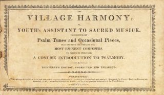 The village harmony: or, youth's assistant to sacred musick. Consisting of psalm tunes and occasional pieces, selected from the works of the most eminent composers. To which is prefixed a concise introduction to psalmody. Thirteenth edition, corrected and enlarged