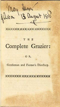 The complete grazier: or, gentleman and farmer's directory. Containing the best instructions for buying, breeding and feeding cattle, sheep and hogs, and for suckling lambs. A description of the particular symptoms, commonly attending the various distempers to which cattle, sheep, and hogs are subject ; with the most approved remedies. Directions for making the best butter, several sorts of cheese, and renner. Different methods of stocking a grass farm, with the particular expence and profit of each. How to prepare the land, and sow several sorts of grass seeds to advantage ... Also directions for making fish ponds or canals, and for storing them, and ordering the fish in the best manner ... Written by a country gentleman, and originally designed for private use. The second edition