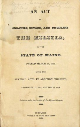 An act to organize, govern, and discipline the militia, of the state of Maine. Passed March 21, 1821. With the several acts in addition thereto, passed Feb. 11, 1823, and Feb. 25, 1824