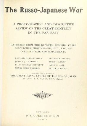 The Russo-Japanese War: a photographic and descriptive review of the great conflict in the Far East. Gathered from the reports, records, cable despatches, photographs, etc., etc., of Collier's war correspondents, Richard Harding Davis [and others]. Together with an account of the great naval battle of the Sea of Japan, by A.T. Mahan