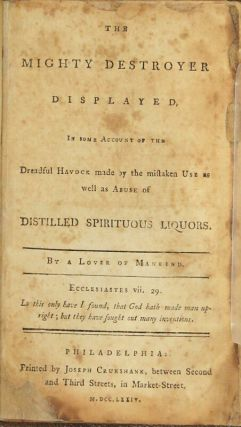 The mighty destroyer displayed, in some account of the dreadful havock made by the mistaken use as well as abuse of distilled spirituous liquors. By a lover of mankind