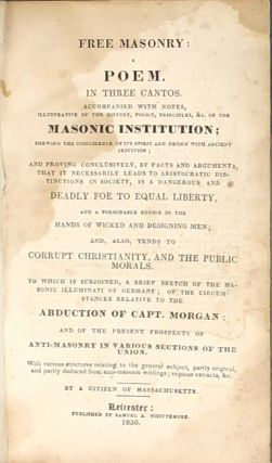 Free masonry: a poem in three cantos. Accompanied with notes ... shewing the coincidence of its spirit and design with ancient Jesuitis; and proving conclusively, by facts and arguments, that it necessarily leads to aristocratic distinctions in society, is a dangerous and deadly foe to equal liberty, and a formidable engine in the hands of wicked and designing men ... to which is subjoined, a brief sketch of the Masonic illuminati of Germany, of the circumstances relative to the abduction of Capt. Morgan: and of the present prospects of anti-masonry in various sections of the Union