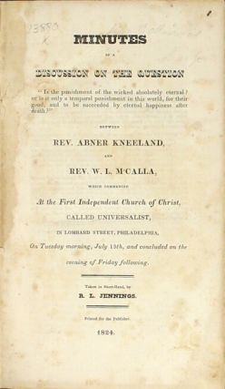 """Minutes of a discussion on the question """"Is the punishment of the wicked absolutely eternal? or is it only a temporal punishment in this world, for their good, and to be succeeded by eternal happiness after death?"""" Between Rev. Abner Kneeland and Rev. W. L. M'Calla, which commenced at the First Independent Church of Christ, ca;lled Universalist ... Taken in short-hand by R. L. Jennings"""