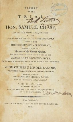 Report of the trial of the Hon. Samuel Chase, one of the associate justices of the Supreme Court of the United States, before the High Court of Impeachment, composed of the Senate of the United States, for charges exhibited against him by the House of Representatives, in the name of themselves, and of all the people of the United States, for high crimes & misdemeanors, supposed to have been by him committed; with the necessary documents and official papers, from his impeachment to final acquital. Taken in short hand, by Charles Evans, and the arguments of counsel revised by them from his manuscript