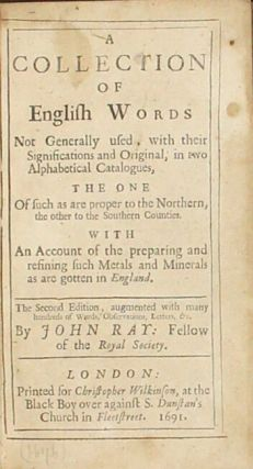 A collection of English words not generally used, with their significations and original, in two alphabetical catalogues, the one of such as are proper to the northern, the other to the southern counties. With an account of the preparing and refining such metals and minerals as are gotten in England...Augmented with many hundred of words, observations, letters, &c
