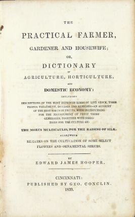 The practical farmer, gardener and housewife; or, dictionary of agriculture, horticulture, and domestic economy: including descriptions of the most improved kinds of livestock ... the best sorts of fruits ... directions for the culture of the morus multicaulis, for the raising of silk. Also with remarks on the cultivation of some select flowers and ornamental shrubs