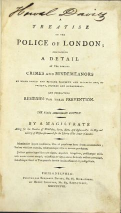 A treatise on the police of London; containing a detail of the various crimes and misdemeanors by which public and private property and security are, at present, injured and endangered: and suggesting remedies for their prevention